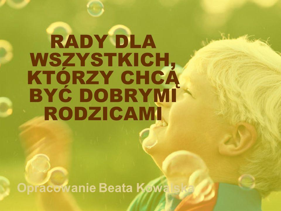 RADY DLA WSZYSTKICH, KTÓRZY CHCĄ BYĆ DOBRYMI RODZICAMI Opracowanie Beata Kowalska