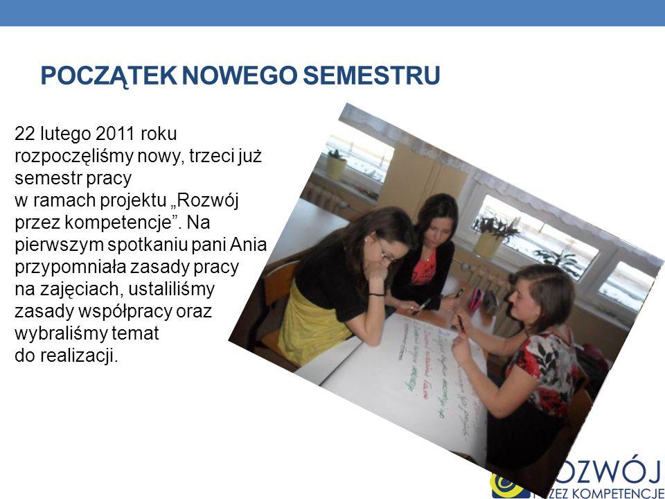 POCZĄTEK NOWEGO SEMESTRU 22 lutego 2011 roku rozpoczęliśmy nowy, trzeci już semestr pracy w ramach projektu Rozwój przez kompetencje. Na pierwszym spo