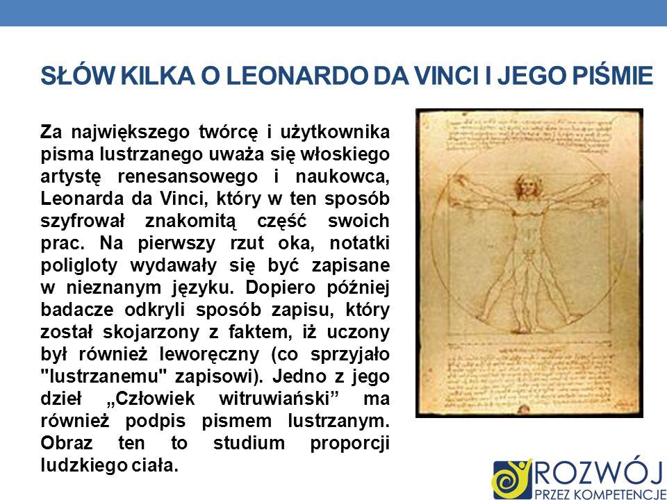 SŁÓW KILKA O LEONARDO DA VINCI I JEGO PIŚMIE Za największego twórcę i użytkownika pisma lustrzanego uważa się włoskiego artystę renesansowego i naukow