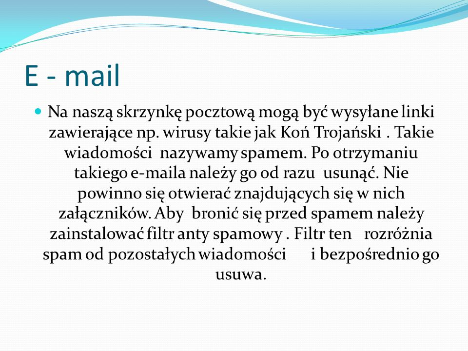 E - mail Na naszą skrzynkę pocztową mogą być wysyłane linki zawierające np. wirusy takie jak Koń Trojański. Takie wiadomości nazywamy spamem. Po otrzy