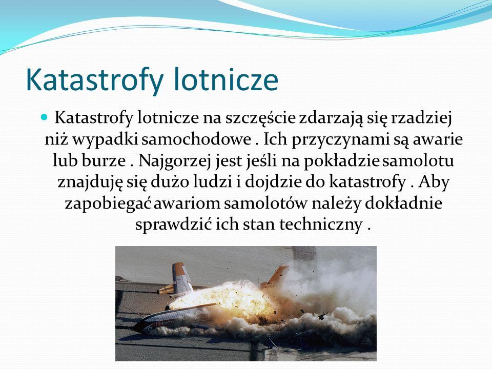 Katastrofy lotnicze Katastrofy lotnicze na szczęście zdarzają się rzadziej niż wypadki samochodowe. Ich przyczynami są awarie lub burze. Najgorzej jes