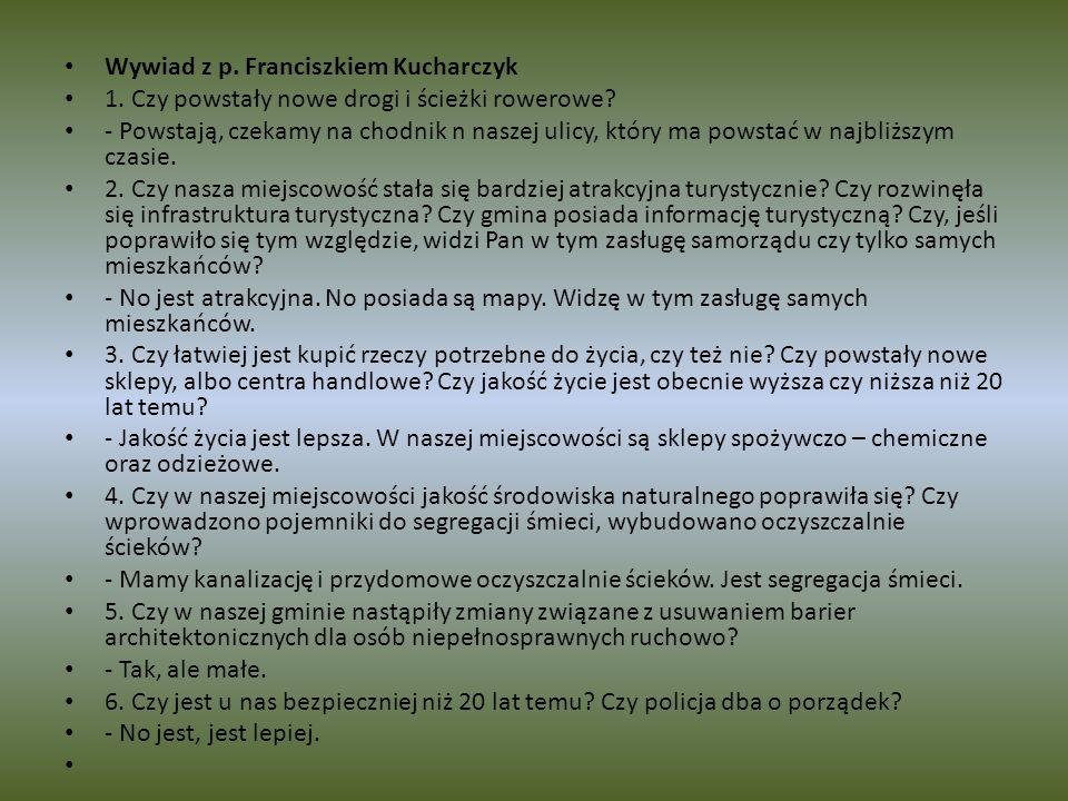 Wywiad z p. Franciszkiem Kucharczyk 1. Czy powstały nowe drogi i ścieżki rowerowe? - Powstają, czekamy na chodnik n naszej ulicy, który ma powstać w n