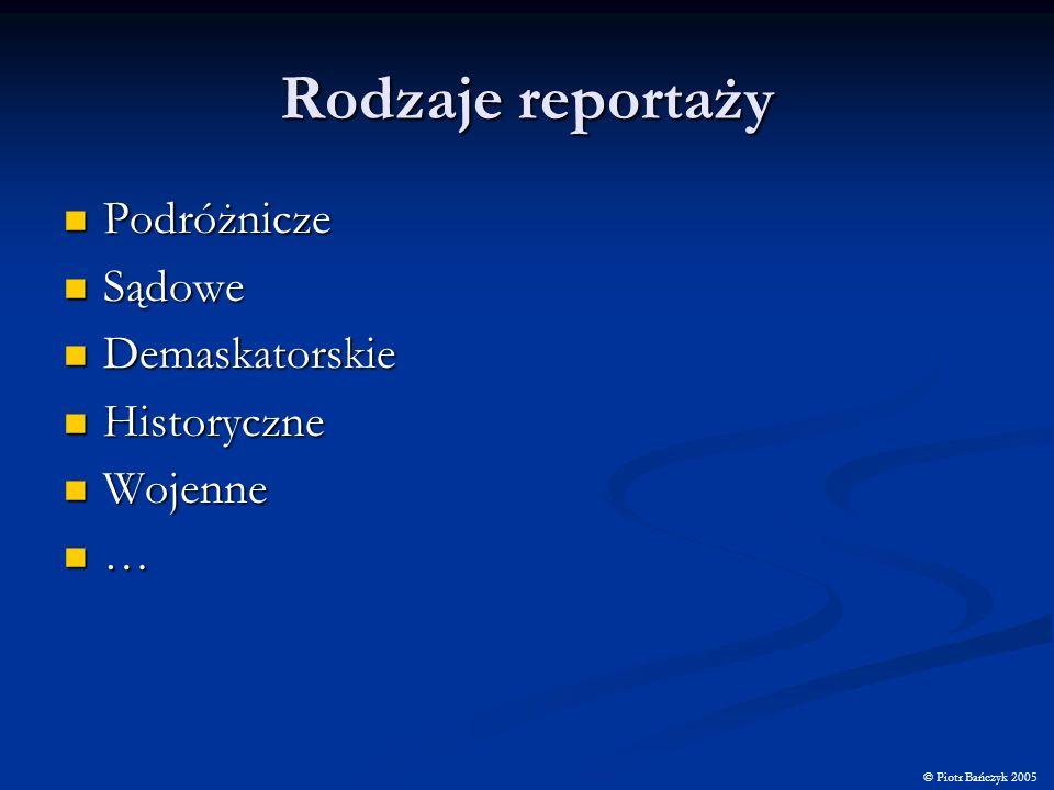 Rodzaje reportaży Podróżnicze Podróżnicze Sądowe Sądowe Demaskatorskie Demaskatorskie Historyczne Historyczne Wojenne Wojenne … © Piotr Bańczyk 2005