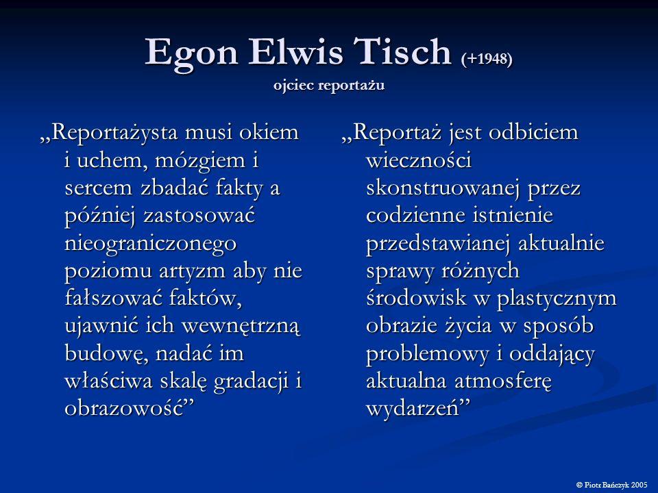 Egon Elwis Tisch (+1948) ojciec reportażu Reportażysta musi okiem i uchem, mózgiem i sercem zbadać fakty a później zastosować nieograniczonego poziomu