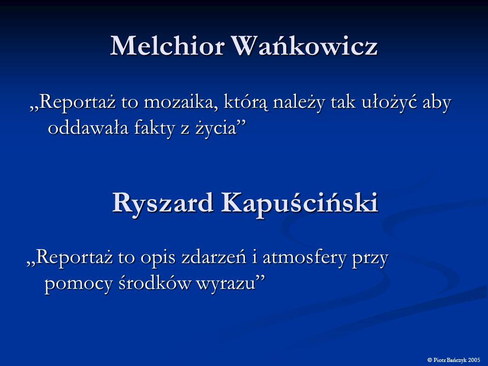 Melchior Wańkowicz Reportaż to mozaika, którą należy tak ułożyć aby oddawała fakty z życia © Piotr Bańczyk 2005 Ryszard Kapuściński Reportaż to opis z