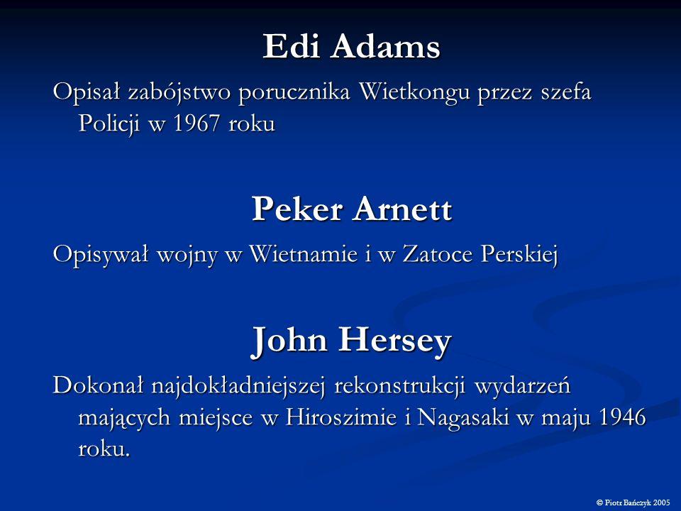 Edi Adams Opisał zabójstwo porucznika Wietkongu przez szefa Policji w 1967 roku Peker Arnett Opisywał wojny w Wietnamie i w Zatoce Perskiej John Herse