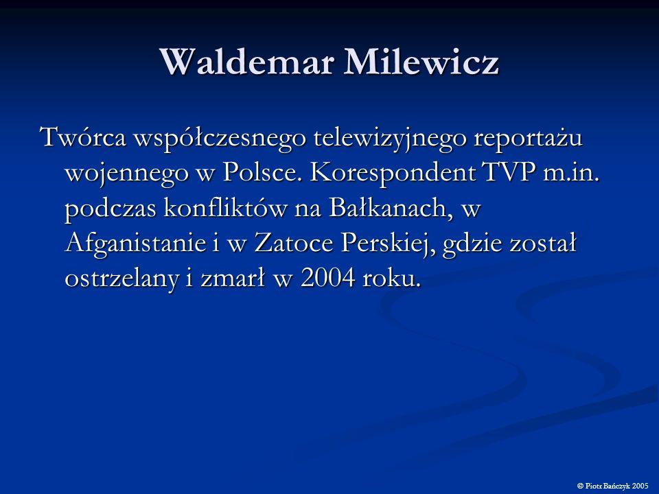 Waldemar Milewicz Twórca współczesnego telewizyjnego reportażu wojennego w Polsce. Korespondent TVP m.in. podczas konfliktów na Bałkanach, w Afganista