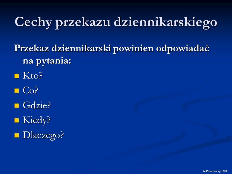 Cechy przekazu dziennikarskiego © Piotr Bańczyk 2005 Przekaz dziennikarski powinien odpowiadać na pytania: Kto? Kto? Co? Co? Gdzie? Gdzie? Kiedy? Kied