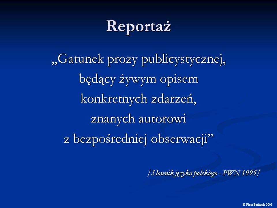 Wyznaczniki reportażu według Heralda Lasswella KTO MÓWI, CO MÓWI, ZA POMOCĄ JAKIEGO KANAŁU MÓWI I JAKI SKUTEK WYWOŁUJE WHO SAYS, WHAT CHANNEL TO WHOM EFECT © Piotr Bańczyk 2005