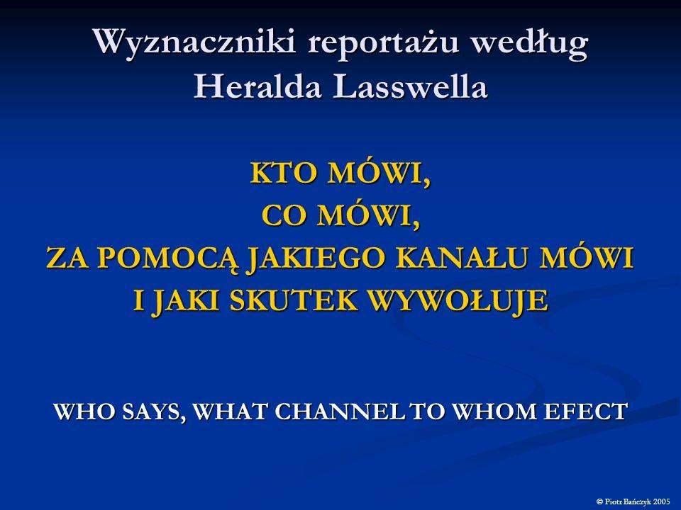 Wyznaczniki reportażu według Heralda Lasswella KTO MÓWI, CO MÓWI, ZA POMOCĄ JAKIEGO KANAŁU MÓWI I JAKI SKUTEK WYWOŁUJE WHO SAYS, WHAT CHANNEL TO WHOM
