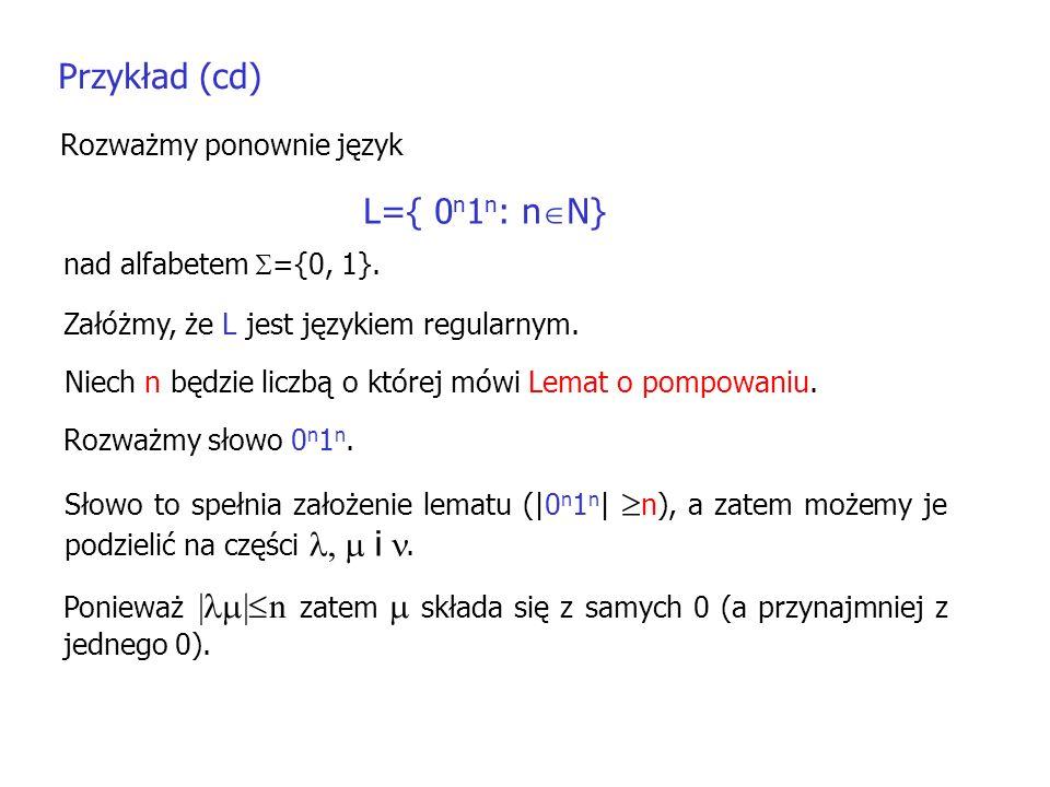 Przykład (cd) Rozważmy ponownie język L={ 0 n 1 n : n N} Załóżmy, że L jest językiem regularnym. nad alfabetem ={0, 1}. Niech n będzie liczbą o której