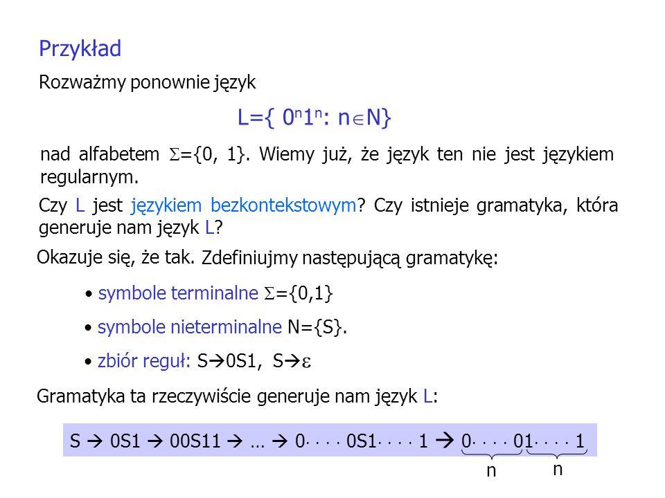 Przykład Rozważmy ponownie język L={ 0 n 1 n : n N} nad alfabetem ={0, 1}. Wiemy już, że język ten nie jest językiem regularnym. Czy L jest językiem b