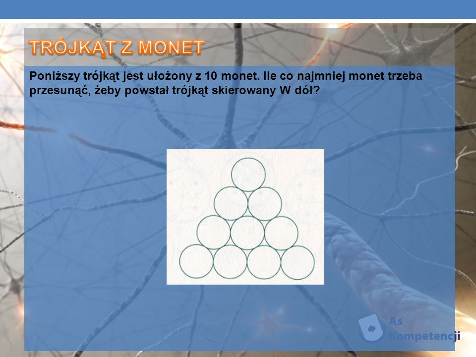 Poniższy trójkąt jest ułożony z 10 monet. Ile co najmniej monet trzeba przesunąć, żeby powstał trójkąt skierowany W dół?