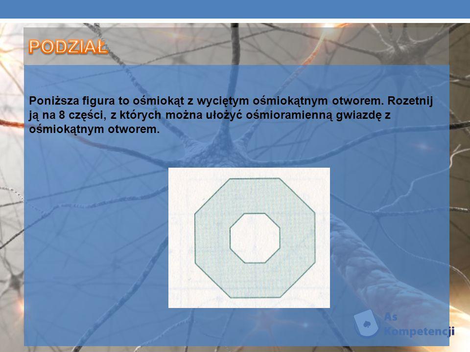 Poniższa gura to ośmiokąt z wyciętym ośmiokątnym otworem. Rozetnij ją na 8 części, z których można ułożyć ośmioramienną gwiazdę z ośmiokątnym otworem.