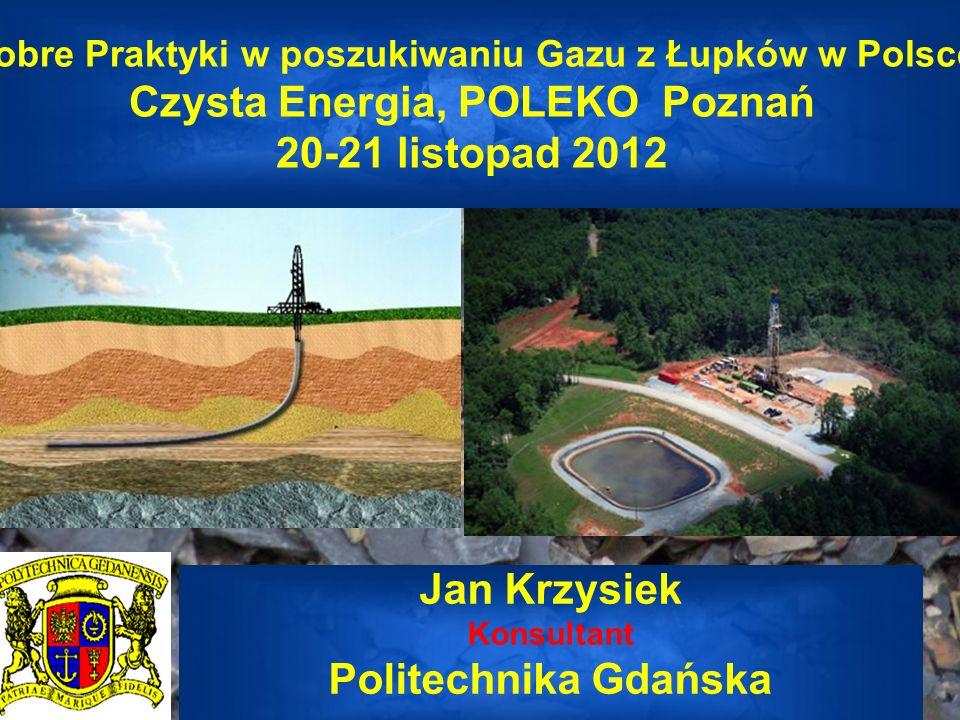 Dobre Praktyki w poszukiwaniu Gazu z Łupków w Polsce Czysta Energia, POLEKO Poznań 20-21 listopad 2012 Jan Krzysiek Konsultant Politechnika Gdańska
