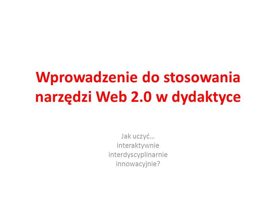 Wprowadzenie do stosowania narzędzi Web 2.0 w dydaktyce Jak uczyć… interaktywnie interdyscyplinarnie innowacyjnie?