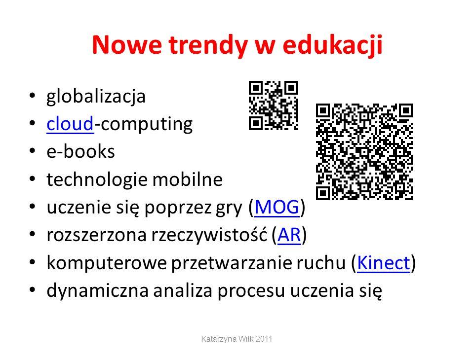 Nowe trendy w edukacji globalizacja cloud-computing cloud e-books technologie mobilne uczenie się poprzez gry (MOG)MOG rozszerzona rzeczywistość (AR)AR komputerowe przetwarzanie ruchu (Kinect)Kinect dynamiczna analiza procesu uczenia się Katarzyna Wilk 2011