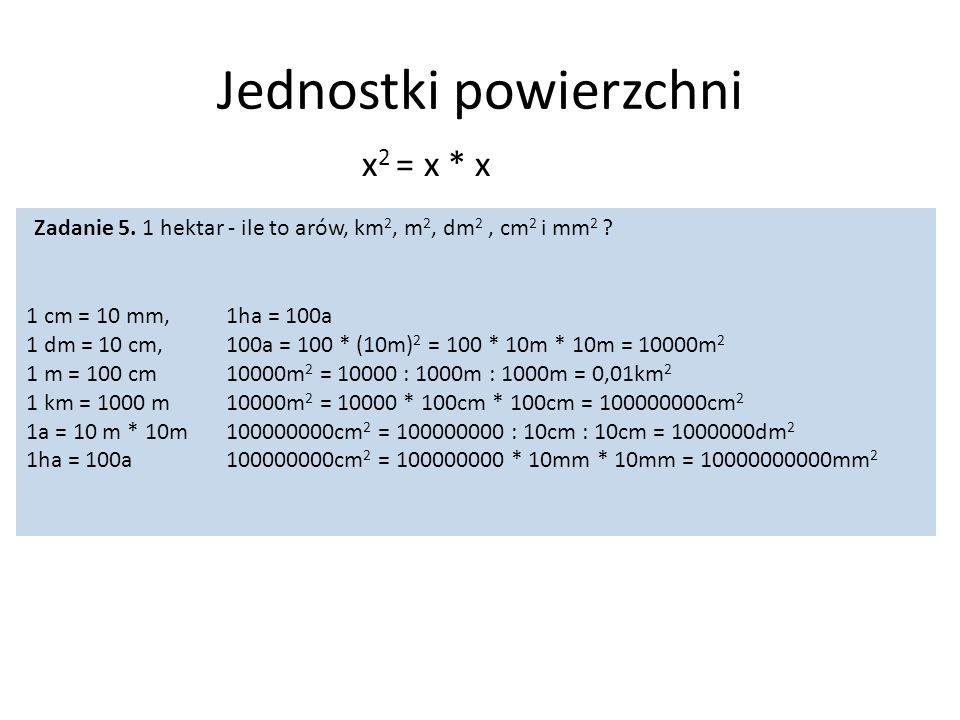 Jednostki powierzchni x 2 = x * x Zadanie 5. 1 hektar - ile to arów, km 2, m 2, dm 2, cm 2 i mm 2 ? 1 cm = 10 mm, 1 dm = 10 cm, 1 m = 100 cm 1 km = 10