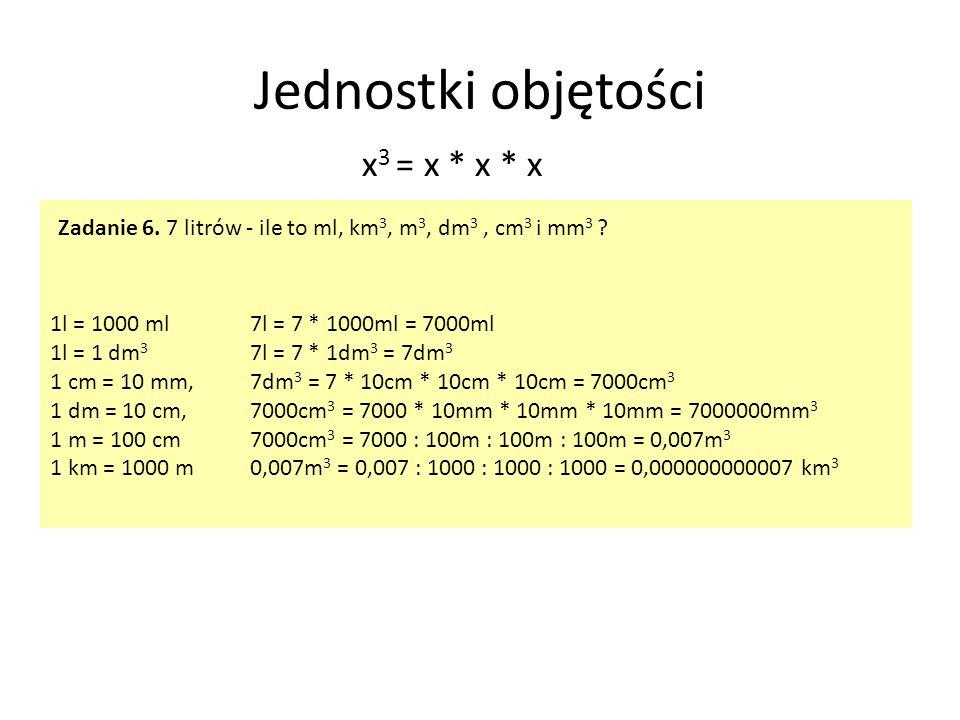 Jednostki objętości 1l = 1000 ml 1l = 1 dm 3 1 cm = 10 mm, 1 dm = 10 cm, 1 m = 100 cm 1 km = 1000 m x 3 = x * x * x Zadanie 6. 7 litrów - ile to ml, k