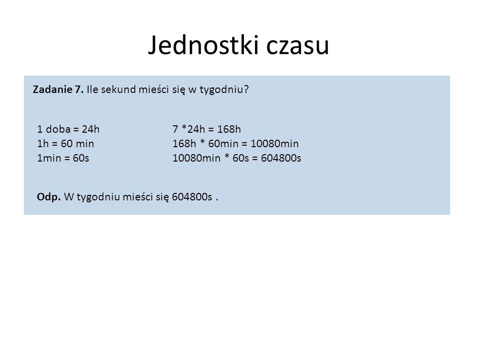 Jednostki czasu 1 doba = 24h 1h = 60 min 1min = 60s Zadanie 7. Ile sekund mieści się w tygodniu? 7 *24h = 168h 168h * 60min = 10080min 10080min * 60s