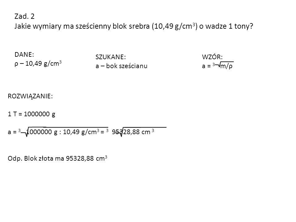 Zad. 2 Jakie wymiary ma sześcienny blok srebra (10,49 g/cm 3 ) o wadze 1 tony? DANE: ρ – 10,49 g/cm 3 SZUKANE: a – bok sześcianu ROZWIĄZANIE: 1 T = 10