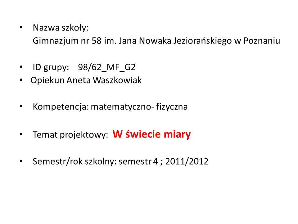Nazwa szkoły: Gimnazjum nr 58 im. Jana Nowaka Jeziorańskiego w Poznaniu ID grupy: 98/62_MF_G2 Opiekun Aneta Waszkowiak Kompetencja: matematyczno- fizy