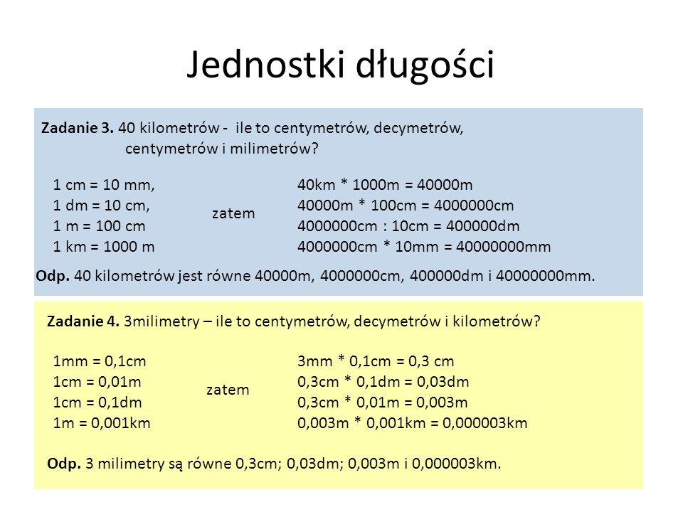 Jednostki długości 1 cm = 10 mm, 1 dm = 10 cm, 1 m = 100 cm 1 km = 1000 m Zadanie 3. 40 kilometrów - ile to centymetrów, decymetrów, centymetrów i mil