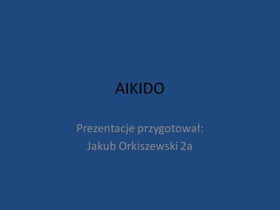 AIKIDO Prezentacje przygotował: Jakub Orkiszewski 2a