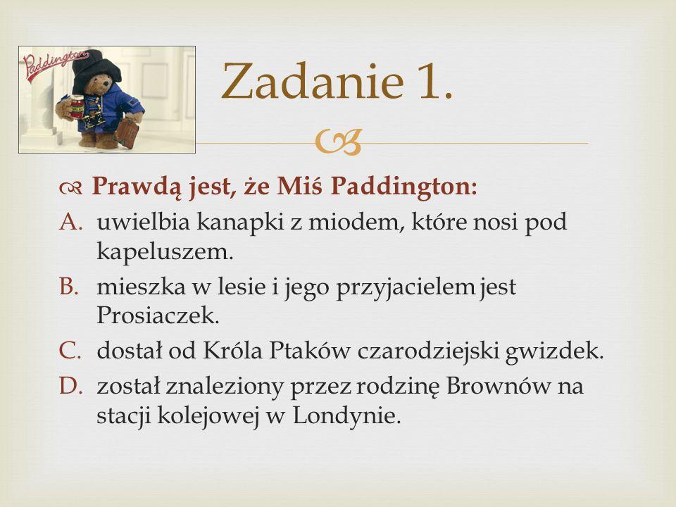 Prawdą jest, że Miś Paddington : A.uwielbia kanapki z miodem, które nosi pod kapeluszem. B.mieszka w lesie i jego przyjacielem jest Prosiaczek. C.dost
