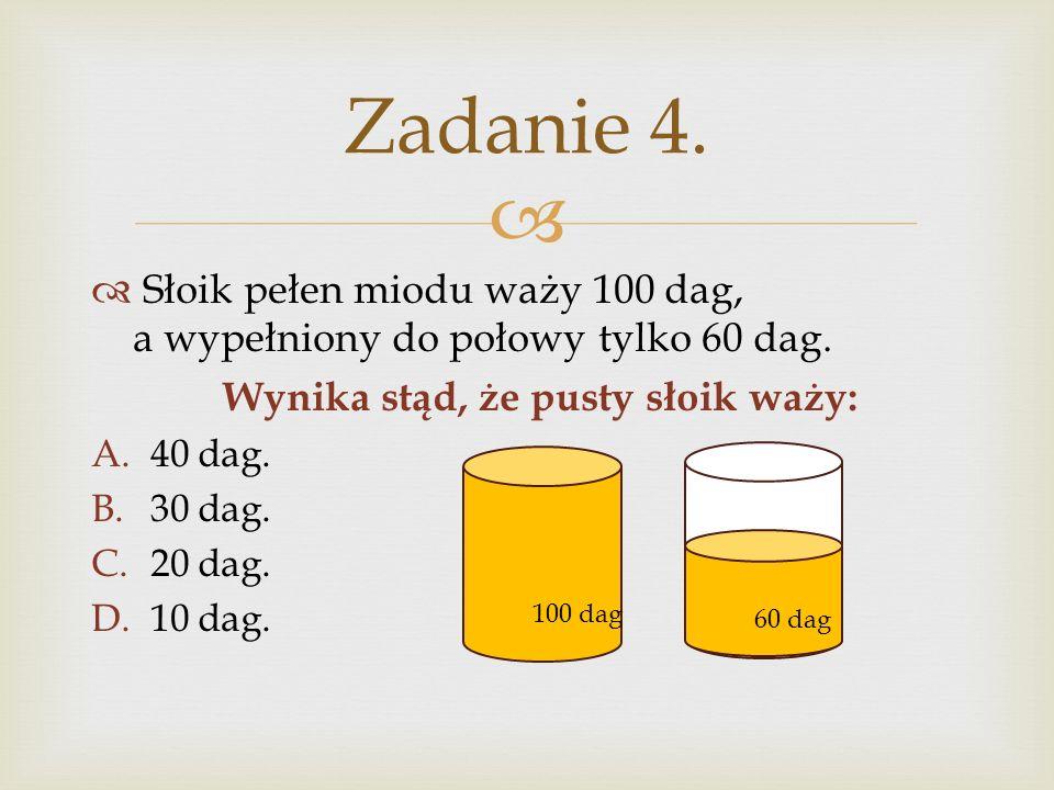 Słoik pełen miodu waży 100 dag, a wypełniony do połowy tylko 60 dag. Wynika stąd, że pusty słoik waży: A.40 dag. B.30 dag. C.20 dag. D.10 dag. Zadanie
