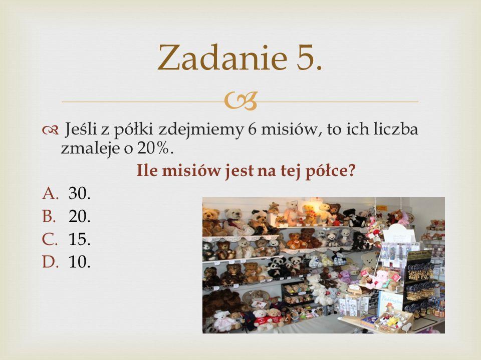 Jeśli z półki zdejmiemy 6 misiów, to ich liczba zmaleje o 20%. Ile misiów jest na tej półce? A.30. B.20. C.15. D.10. Zadanie 5.