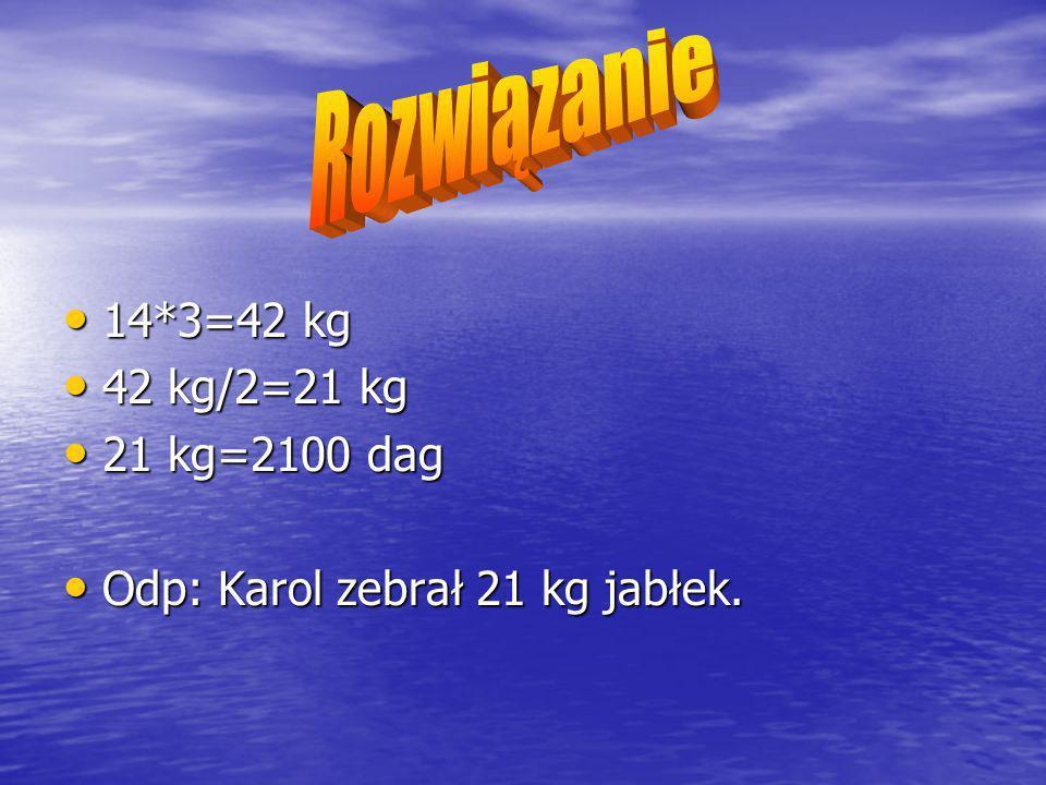 14*3=42 kg 14*3=42 kg 42 kg/2=21 kg 42 kg/2=21 kg 21 kg=2100 dag 21 kg=2100 dag Odp: Karol zebrał 21 kg jabłek.