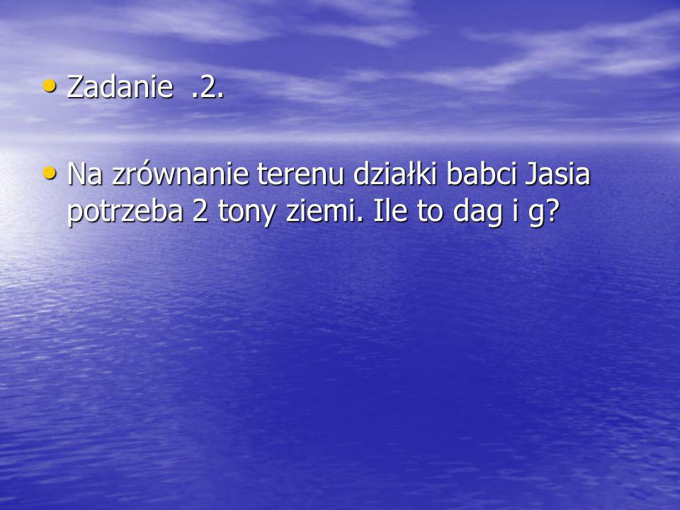 Zadanie.2.Zadanie.2. Na zrównanie terenu działki babci Jasia potrzeba 2 tony ziemi.