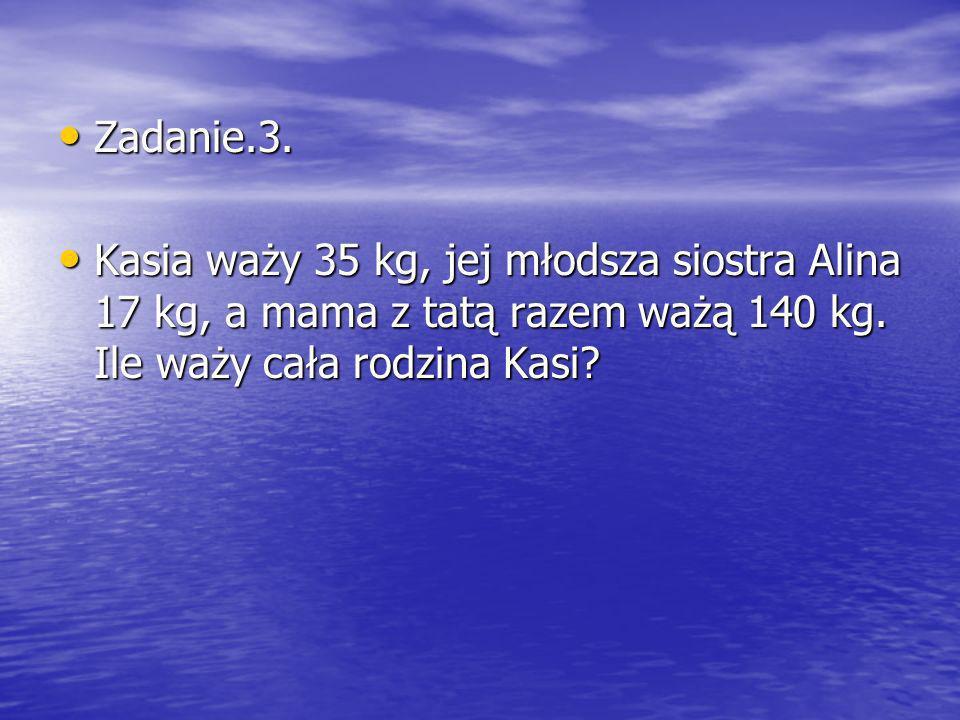 Zadanie.3. Zadanie.3. Kasia waży 35 kg, jej młodsza siostra Alina 17 kg, a mama z tatą razem ważą 140 kg. Ile waży cała rodzina Kasi? Kasia waży 35 kg
