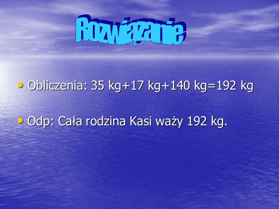 Obliczenia: 35 kg+17 kg+140 kg=192 kg Obliczenia: 35 kg+17 kg+140 kg=192 kg Odp: Cała rodzina Kasi waży 192 kg. Odp: Cała rodzina Kasi waży 192 kg.