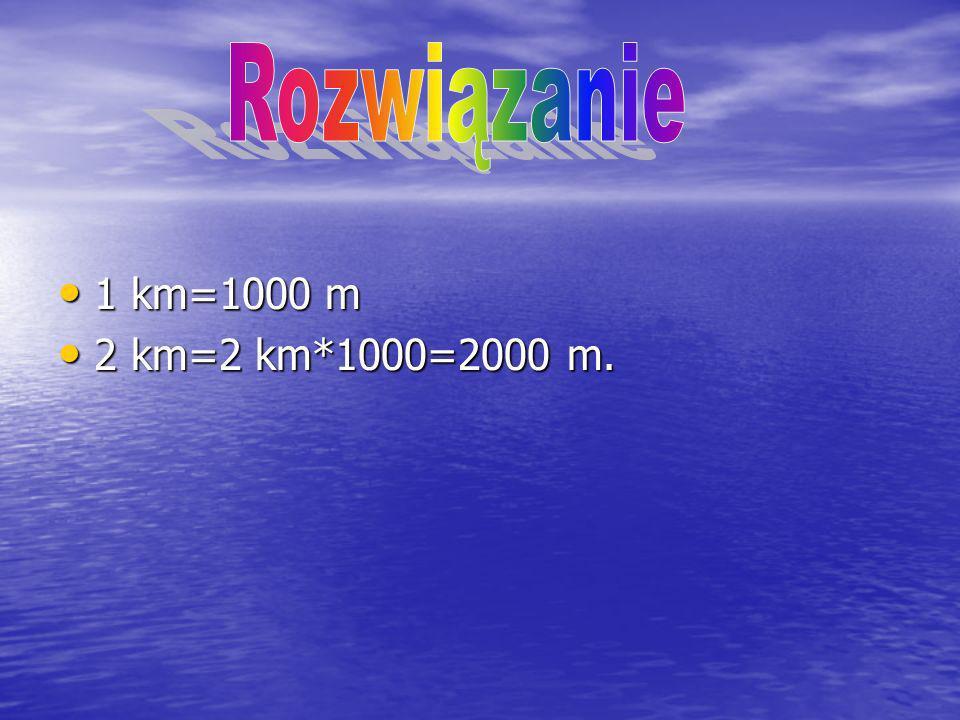 1 km=1000 m 1 km=1000 m 2 km=2 km*1000=2000 m. 2 km=2 km*1000=2000 m.