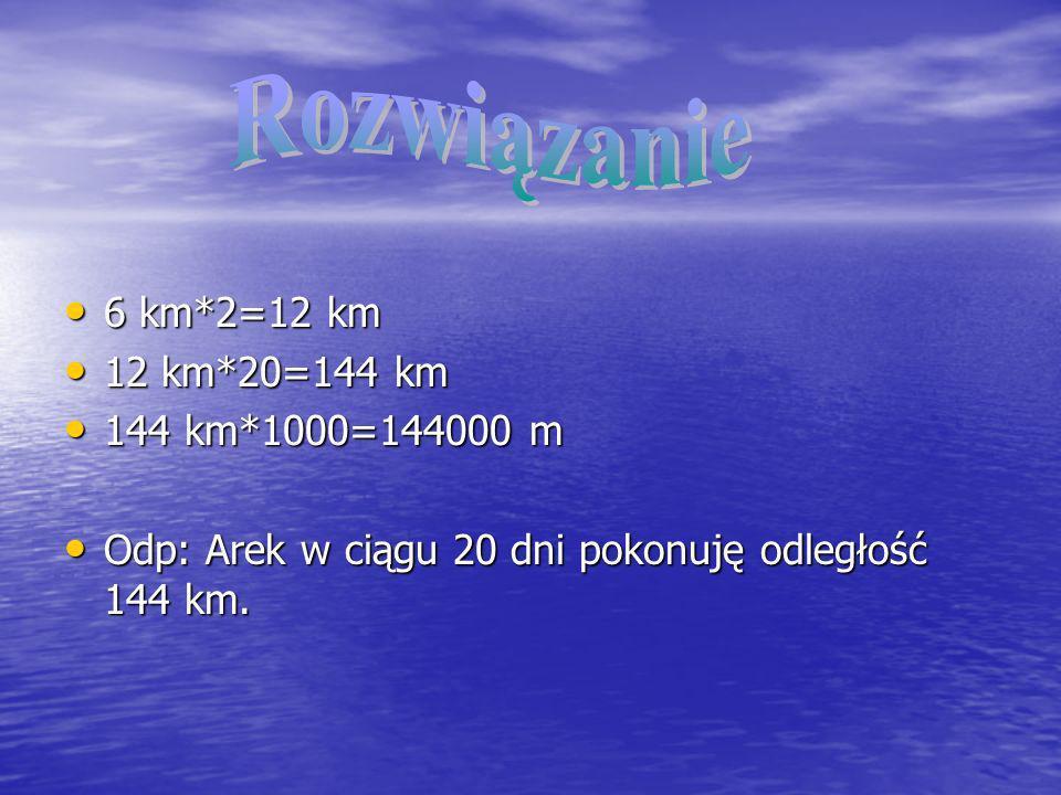 6 km*2=12 km 6 km*2=12 km 12 km*20=144 km 12 km*20=144 km 144 km*1000=144000 m 144 km*1000=144000 m Odp: Arek w ciągu 20 dni pokonuję odległość 144 km