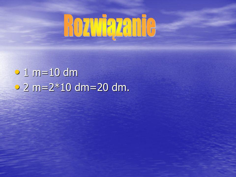 1 m=10 dm 1 m=10 dm 2 m=2*10 dm=20 dm. 2 m=2*10 dm=20 dm.