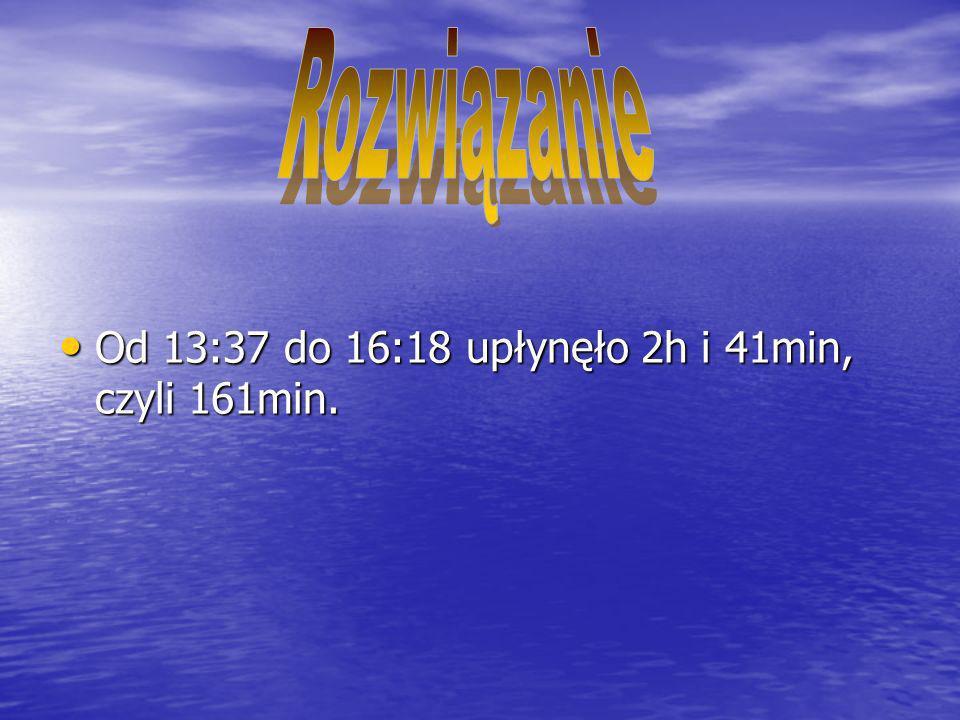 Od 13:37 do 16:18 upłynęło 2h i 41min, czyli 161min. Od 13:37 do 16:18 upłynęło 2h i 41min, czyli 161min.