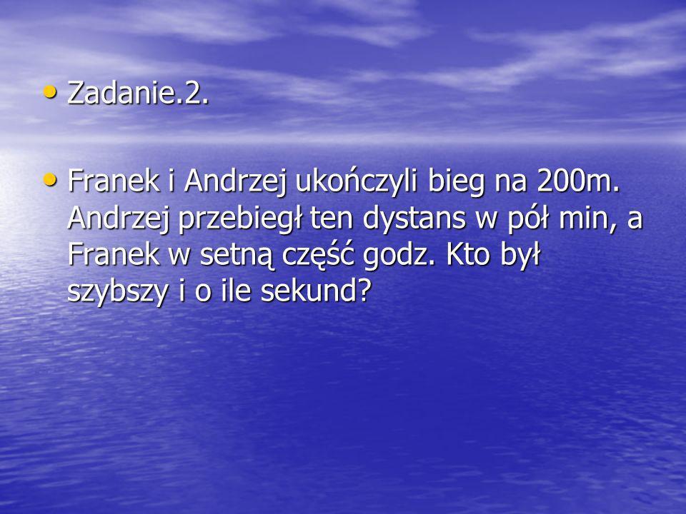 Zadanie.2. Zadanie.2. Franek i Andrzej ukończyli bieg na 200m. Andrzej przebiegł ten dystans w pół min, a Franek w setną część godz. Kto był szybszy i