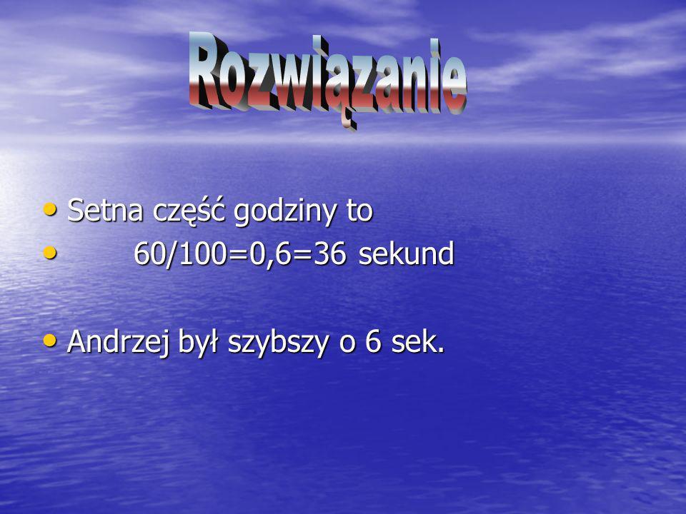 Setna część godziny to Setna część godziny to 60/100=0,6=36 sekund 60/100=0,6=36 sekund Andrzej był szybszy o 6 sek. Andrzej był szybszy o 6 sek.