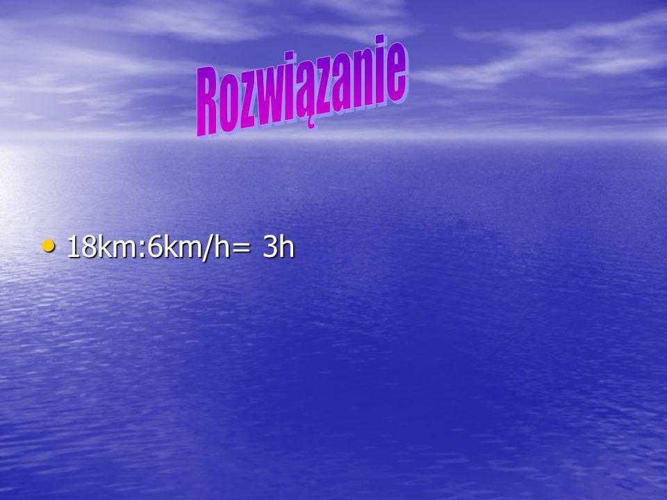 18km:6km/h= 3h 18km:6km/h= 3h