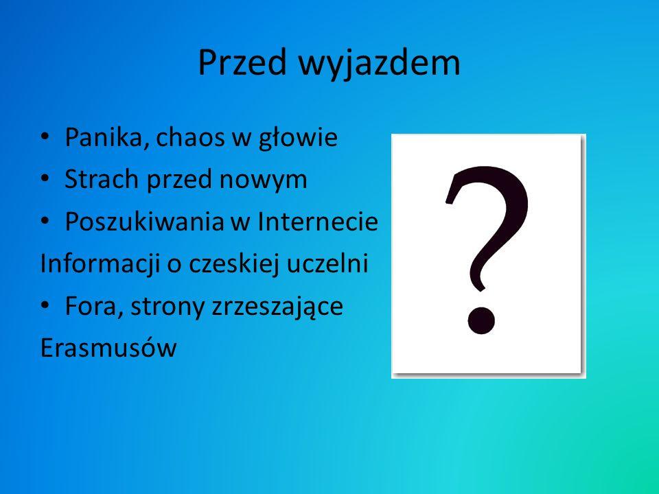 Przed wyjazdem Panika, chaos w głowie Strach przed nowym Poszukiwania w Internecie Informacji o czeskiej uczelni Fora, strony zrzeszające Erasmusów