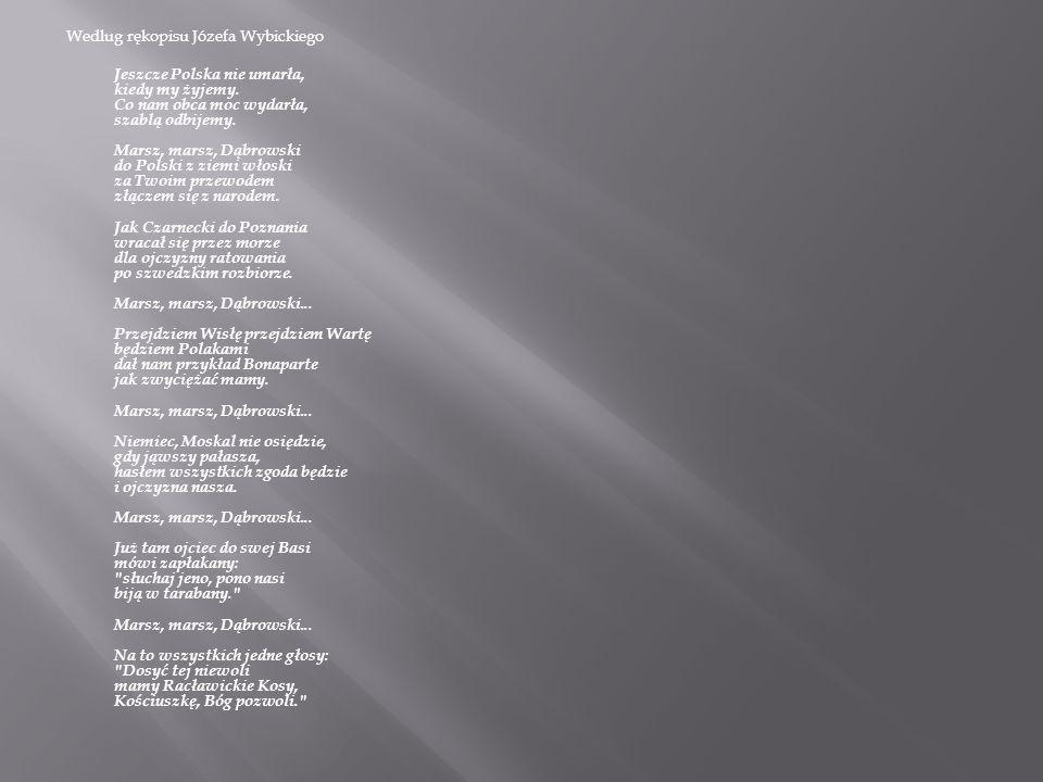Wedlug rękopisu Józefa Wybickiego Jeszcze Polska nie umarła, kiedy my żyjemy. Co nam obca moc wydarła, szablą odbijemy. Marsz, marsz, Dąbrowski do Pol