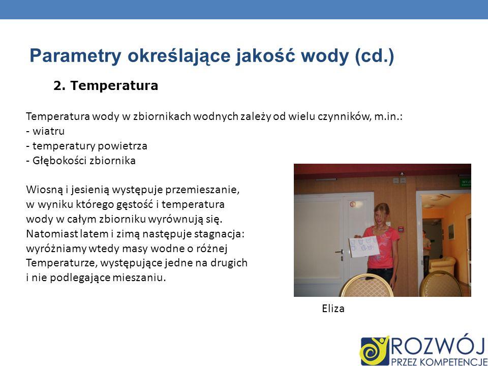 Parametry określające jakość wody (cd.) 2. Temperatura Temperatura wody w zbiornikach wodnych zależy od wielu czynników, m.in.: - wiatru - temperatury