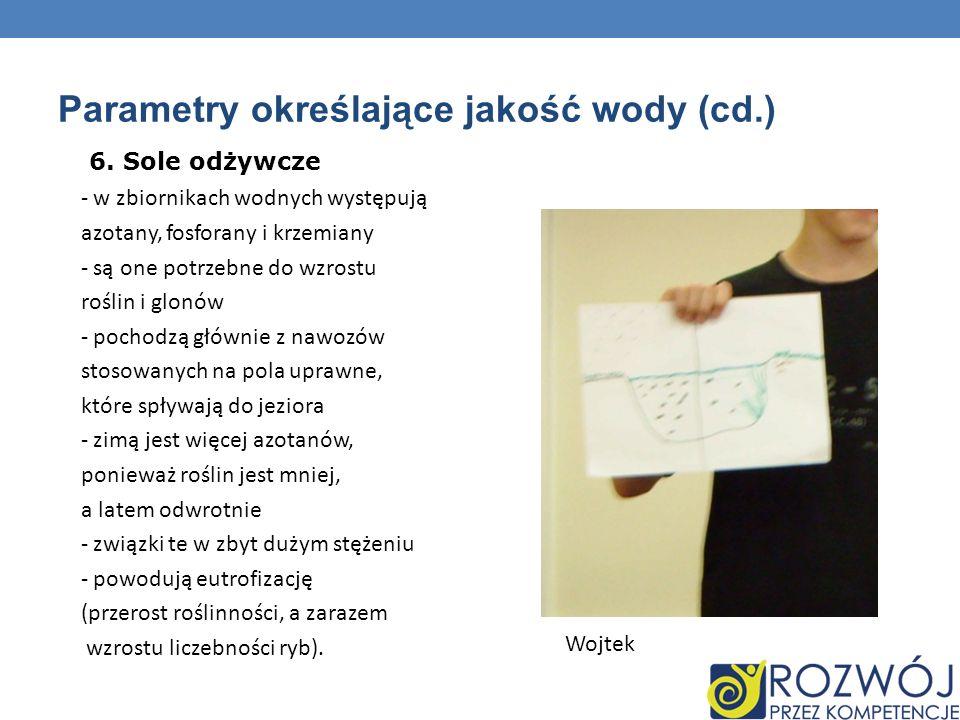 Parametry określające jakość wody (cd.) 6. Sole odżywcze - w zbiornikach wodnych występują azotany, fosforany i krzemiany - są one potrzebne do wzrost