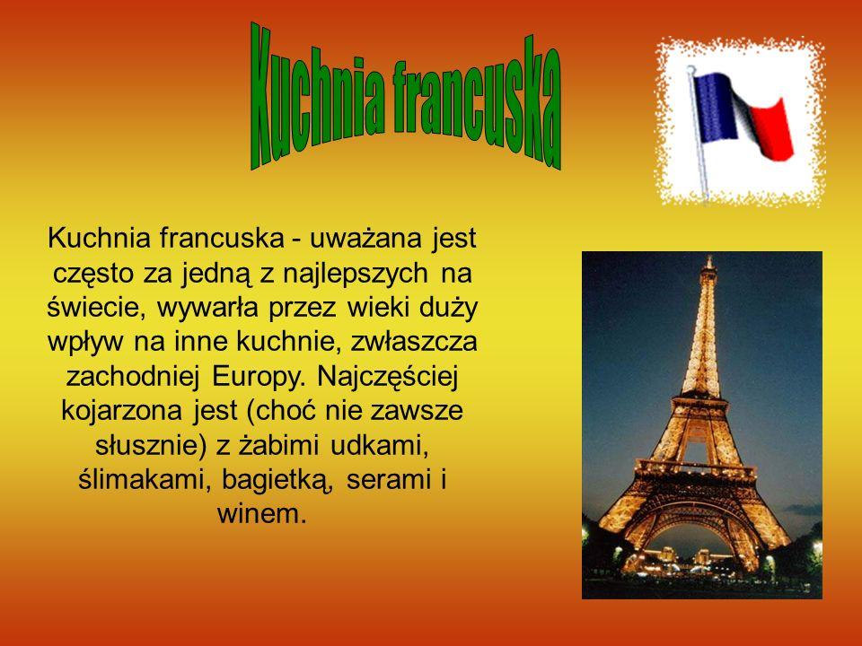 Kuchnia francuska - uważana jest często za jedną z najlepszych na świecie, wywarła przez wieki duży wpływ na inne kuchnie, zwłaszcza zachodniej Europy