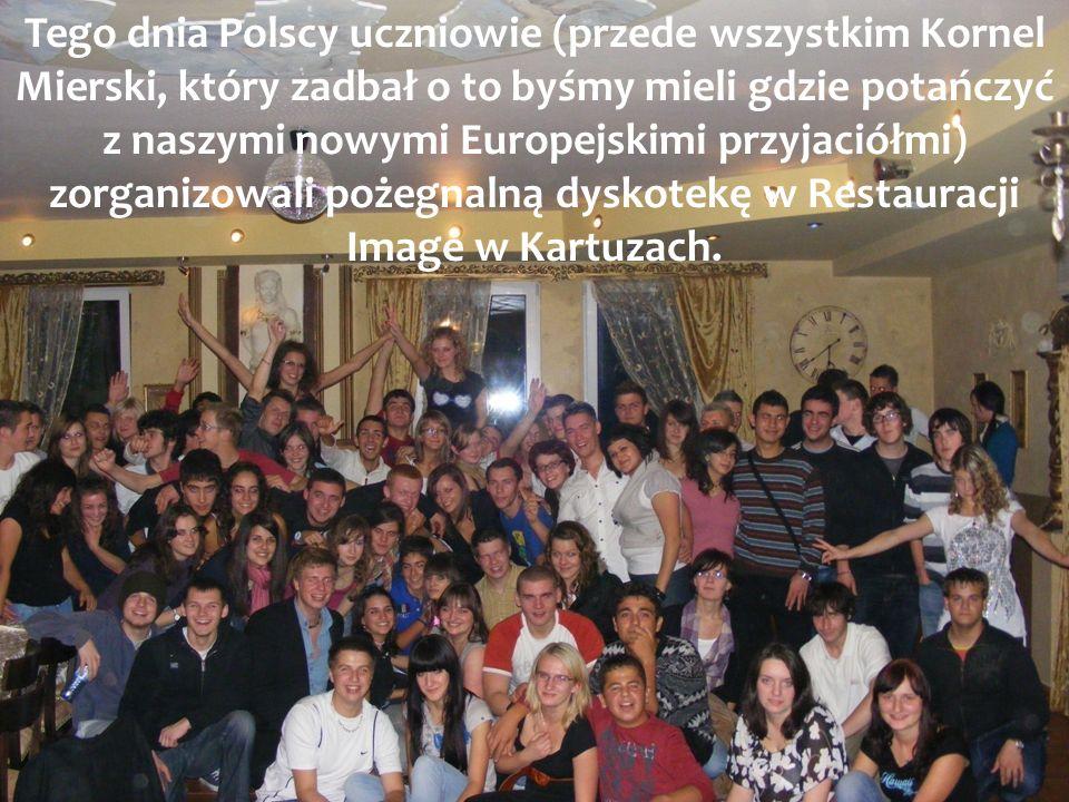 Tego dnia Polscy uczniowie (przede wszystkim Kornel Mierski, który zadbał o to byśmy mieli gdzie potańczyć z naszymi nowymi Europejskimi przyjaciółmi) zorganizowali pożegnalną dyskotekę w Restauracji Image w Kartuzach.