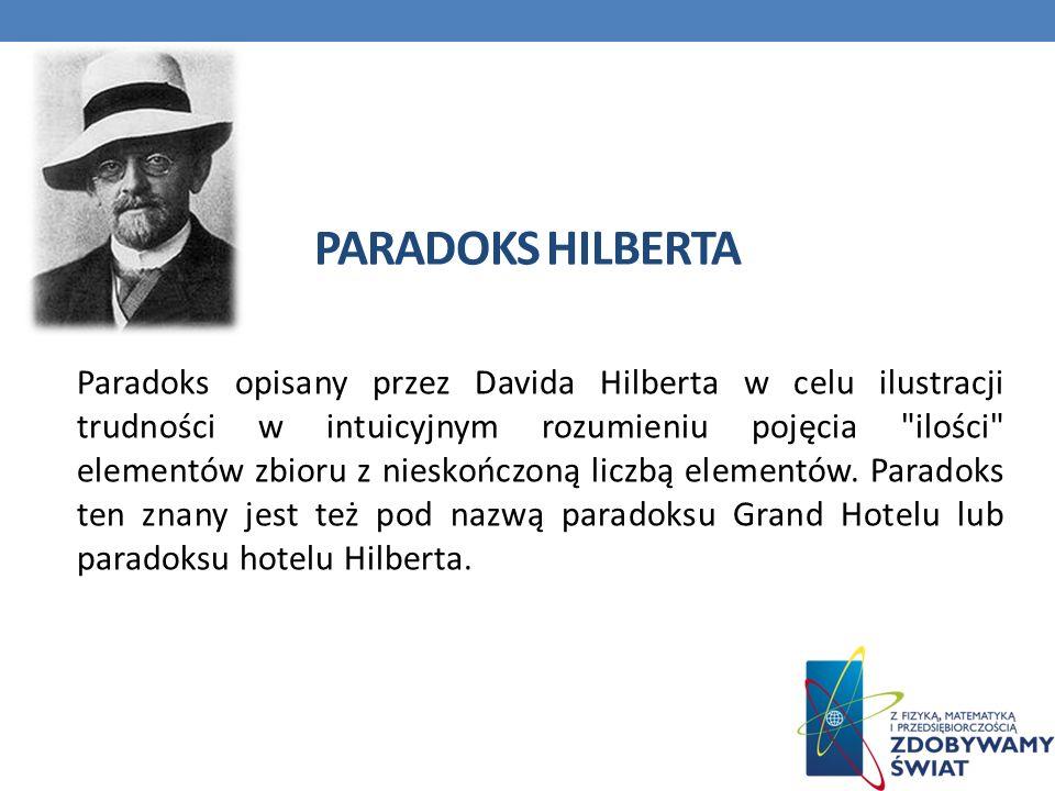 PARADOKS HILBERTA Paradoks opisany przez Davida Hilberta w celu ilustracji trudności w intuicyjnym rozumieniu pojęcia ilości elementów zbioru z nieskończoną liczbą elementów.