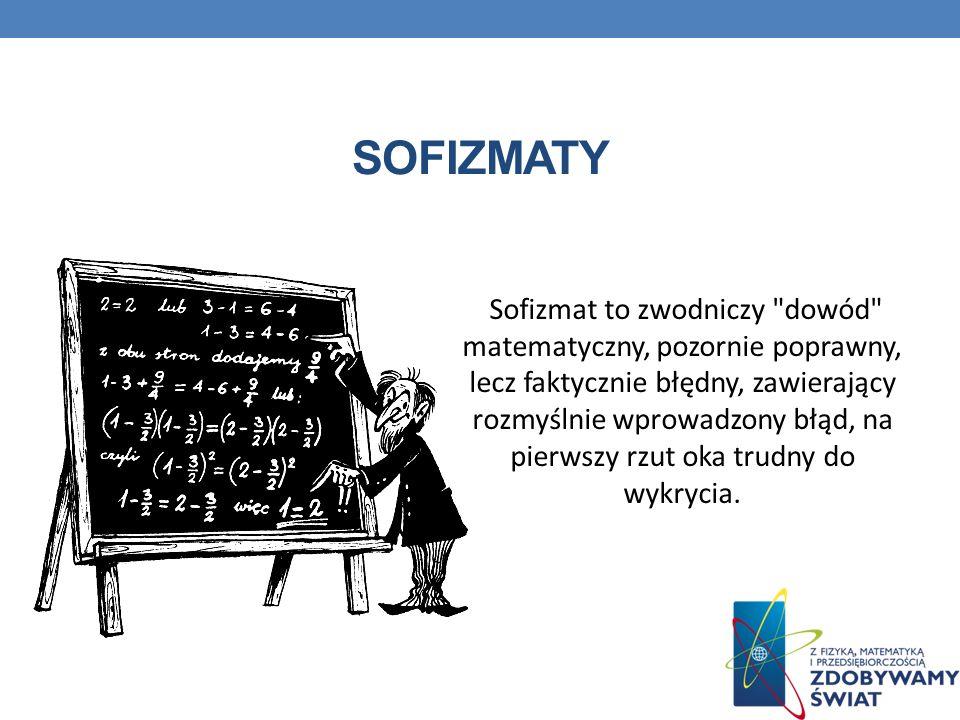 SOFIZMATY Sofizmat to zwodniczy dowód matematyczny, pozornie poprawny, lecz faktycznie błędny, zawierający rozmyślnie wprowadzony błąd, na pierwszy rzut oka trudny do wykrycia.